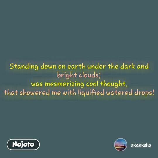 Standing down on earth under the dark and bright clouds; was mesmerizing cool thought, that showered me with liquified watered drops!