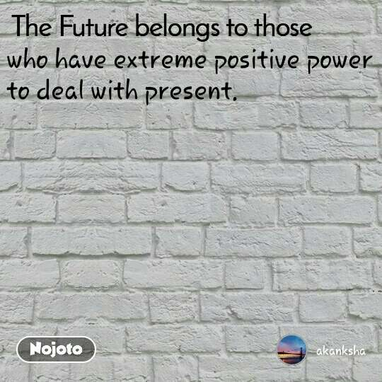 The Future belongs to those  who have extreme positive power to deal with present.