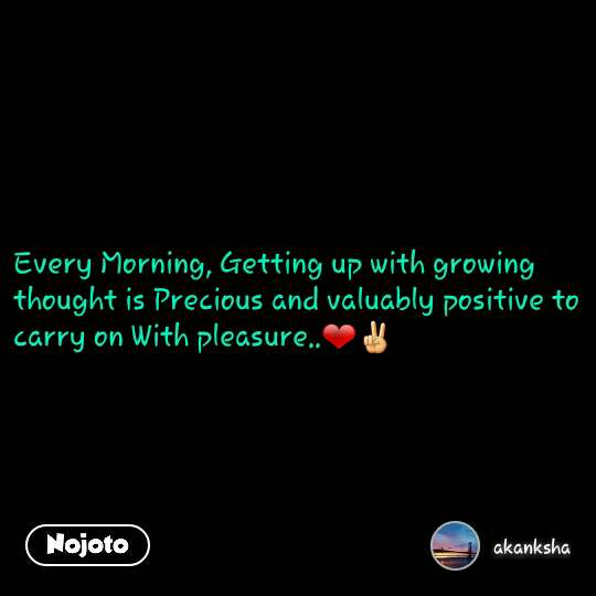 Every Morning, Getting up with growing thought is Precious and valuably positive to carry on With pleasure..❤✌