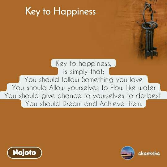Key to Happiness Key to happiness, is simply that; You should follow Something you love You should Allow yourselves to Flow like water You should give chance to yourselves to do best  You should Dream and Achieve them.