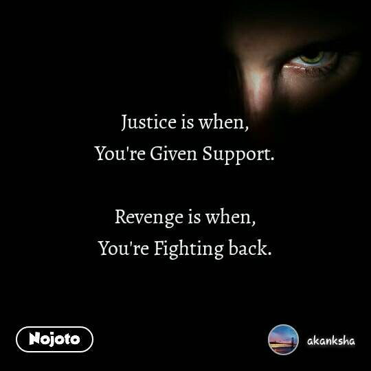 Justice is when, You're Given Support.  Revenge is when, You're Fighting back.
