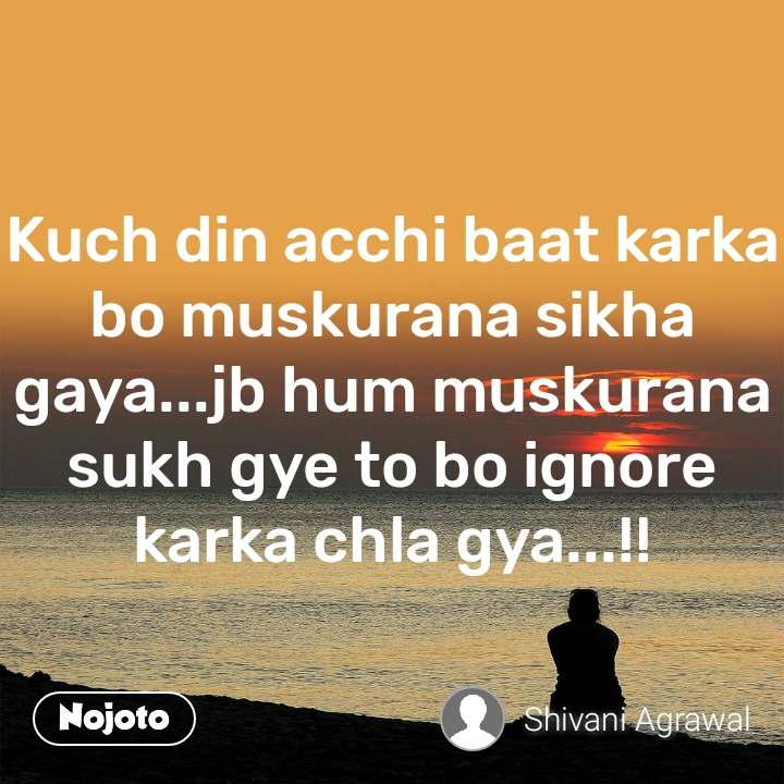 Kuch din acchi baat karka bo muskurana sikha gaya...jb hum muskurana sukh gye to bo ignore karka chla gya...!!