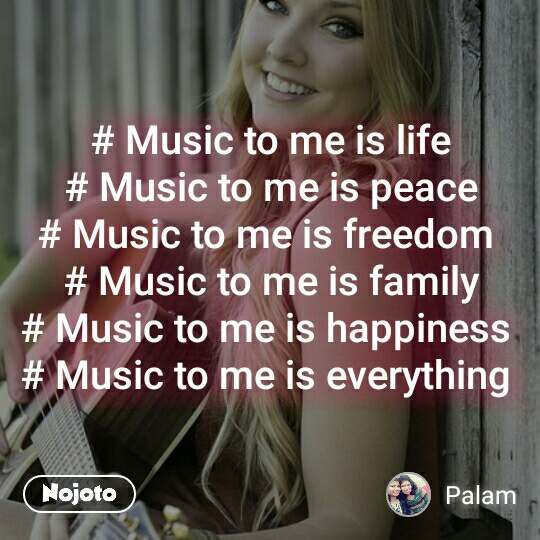# Music to me is life # Music to me is peace # Music to me is freedom  # Music to me is family # Music to me is happiness  # Music to me is everything