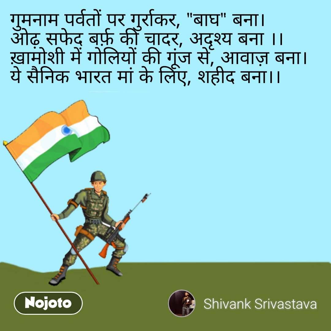 """गुमनाम पर्वतों पर गुर्राकर, """"बाघ"""" बना। ओढ़ सफेद बर्फ़ की चादर, अदृश्य बना ।। ख़ामोशी में गोलियों की गूंज से, आवाज़ बना। ये सैनिक भारत मां के लिए, शहीद बना।।"""