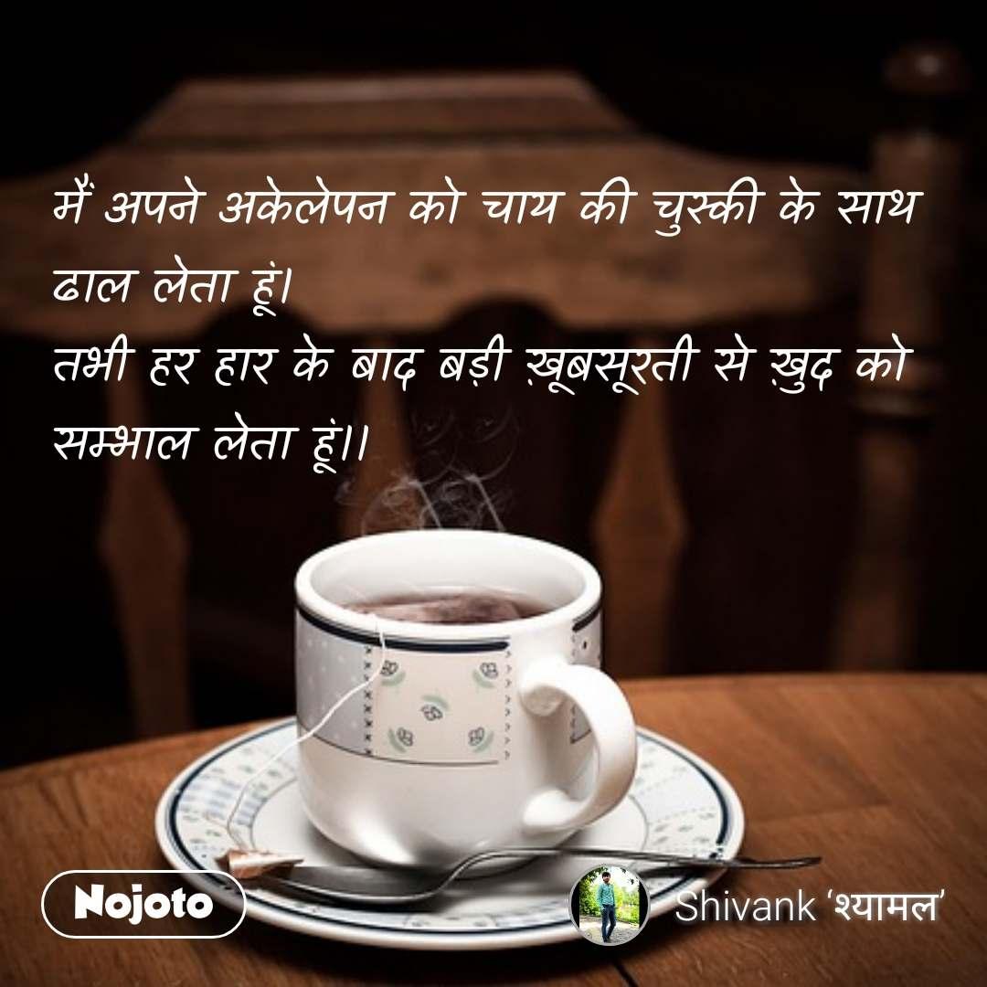 मैं अपने अकेलेपन को चाय की चुस्की के साथ ढाल लेता हूं। तभी हर हार के बाद बड़ी ख़ूबसूरती से ख़ुद को सम्भाल लेता हूं।। #NojotoQuote