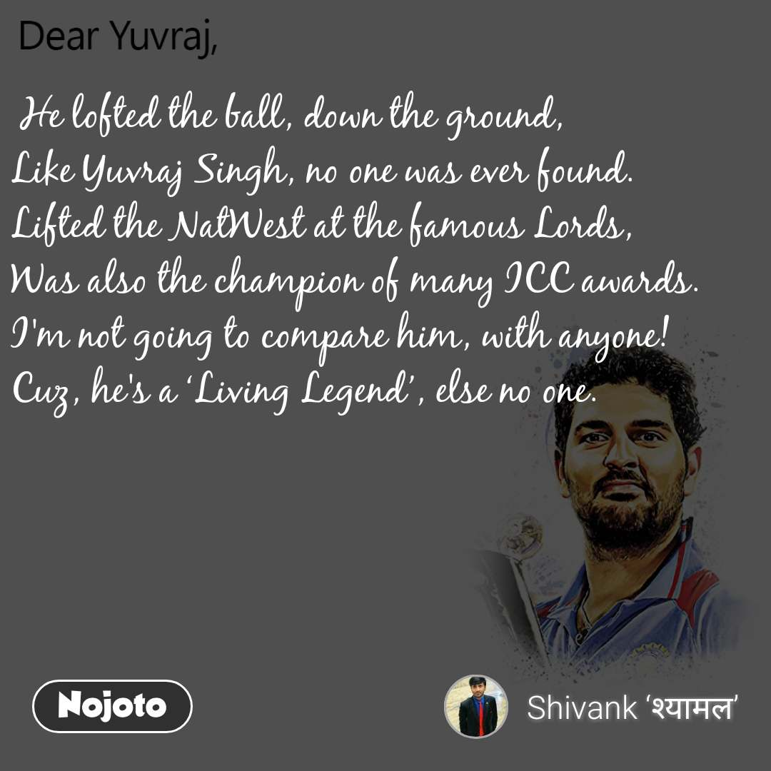 Dear Yuvraj  He lofted the ball, down the ground, Like Yuvraj Singh, no one was ever found. Lifted the NatWest at the famous Lords, Was also the champion of many ICC awards. I'm not going to compare him, with anyone! Cuz, he's a 'Living Legend', else no one.