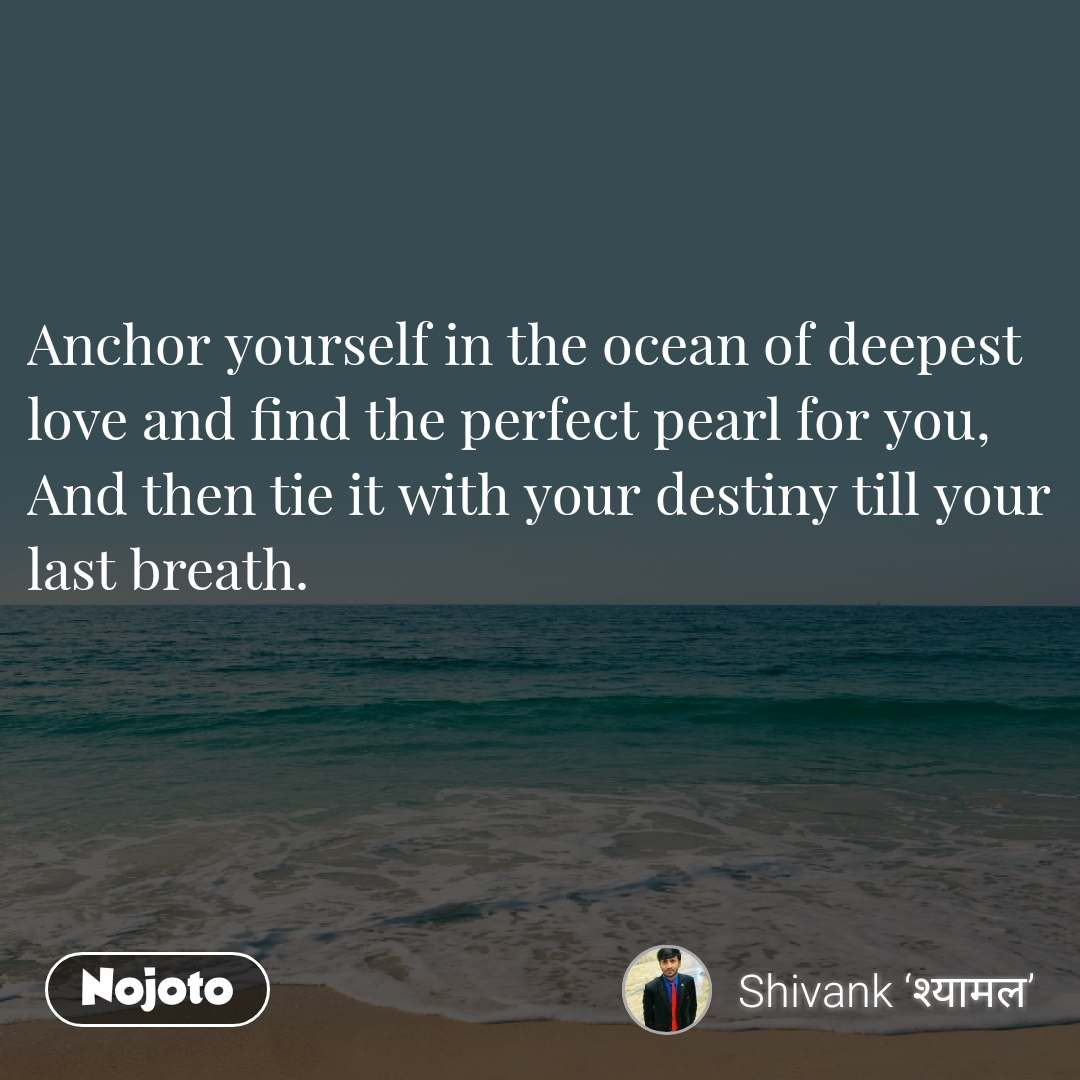 Anchor yourself in the ocean of deepest love and find the perfect pearl for you, And then tie it with your destiny till your last breath.