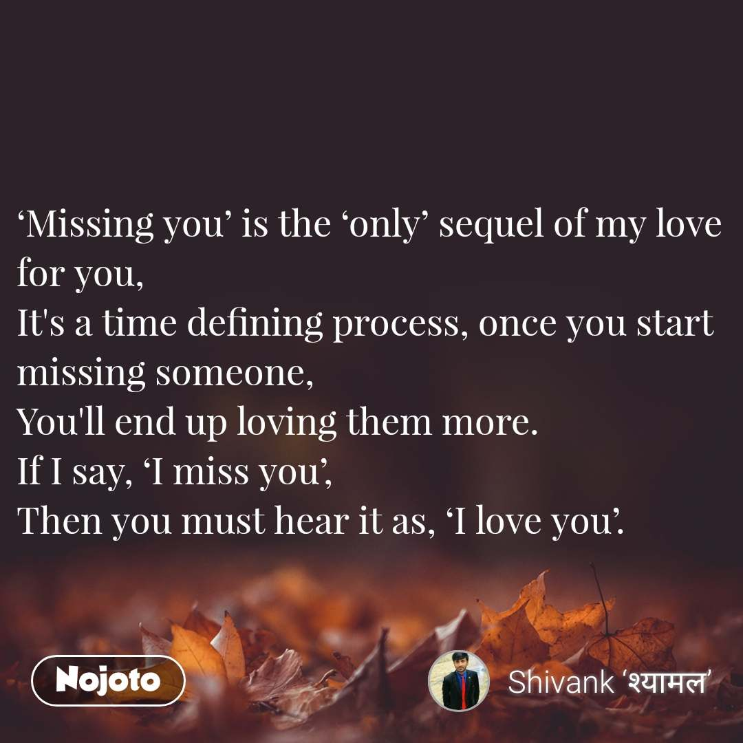 'Missing you' is the 'only' sequel of my love for you, It's a time defining process, once you start missing someone, You'll end up loving them more. If I say, 'I miss you', Then you must hear it as, 'I love you'.
