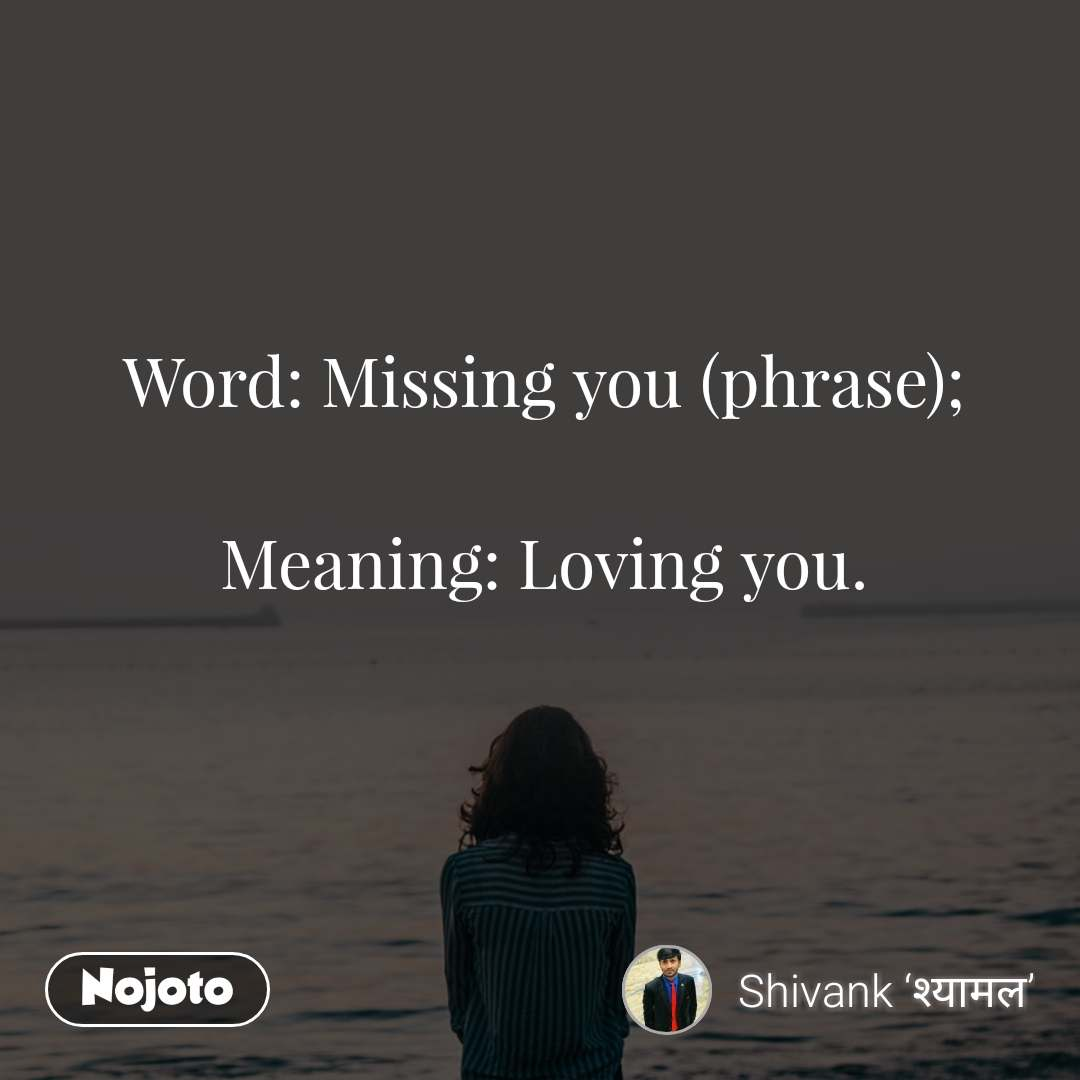 Word: Missing you (phrase);  Meaning: Loving you.