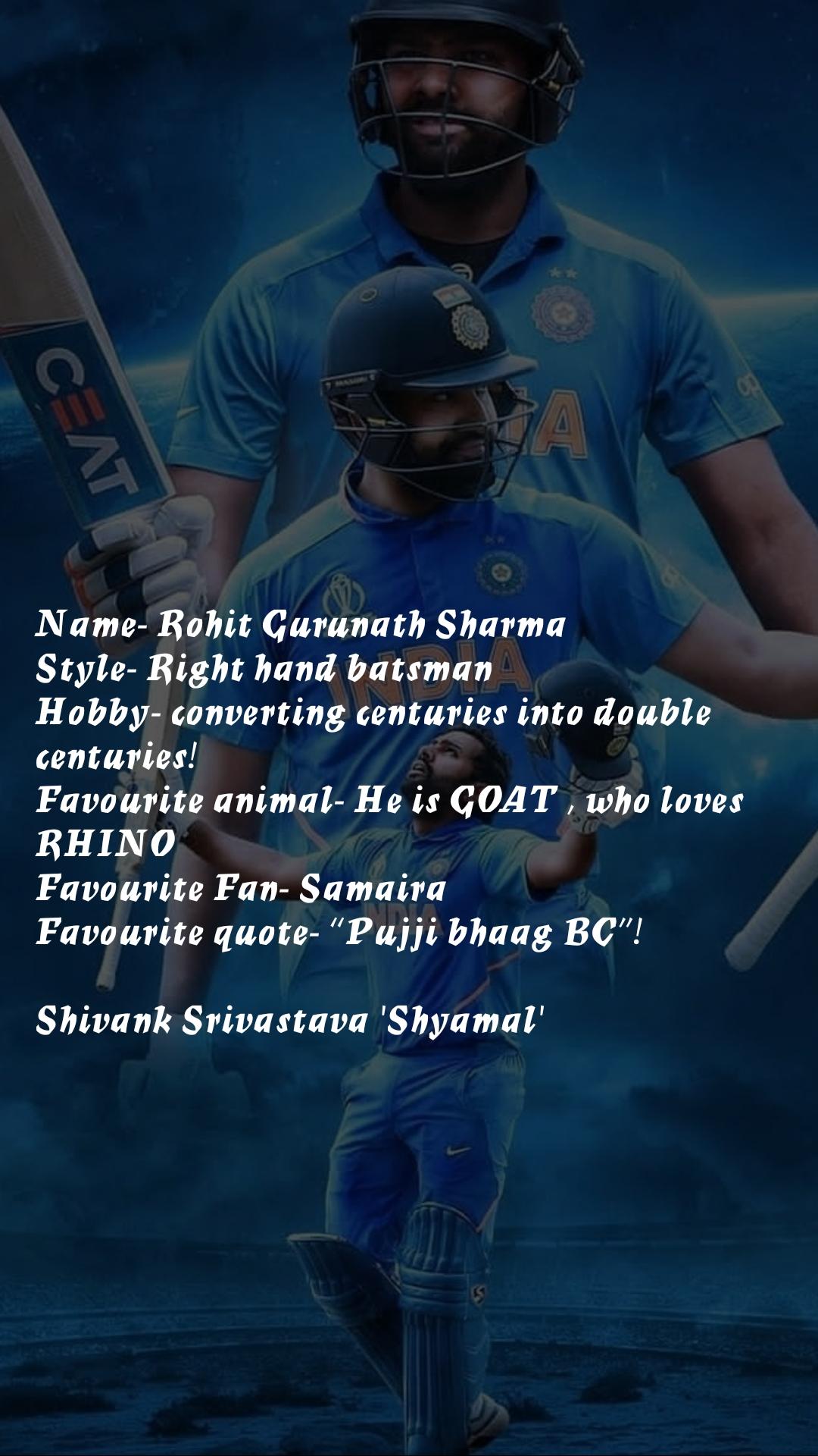"Name- Rohit Gurunath Sharma Style- Right hand batsman Hobby- converting centuries into double centuries! Favourite animal- He is GOAT , who loves RHINO Favourite Fan- Samaira Favourite quote- ""Pujji bhaag BC""!  Shivank Srivastava 'Shyamal'"