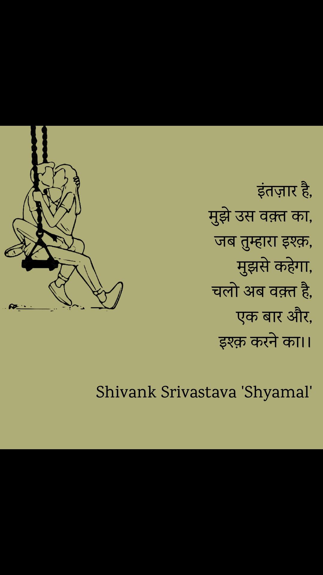 इंतज़ार है, मुझे उस वक़्त का, जब तुम्हारा इश्क़, मुझसे कहेगा, चलो अब वक़्त है, एक बार और, इश्क़ करने का।।  Shivank Srivastava 'Shyamal'