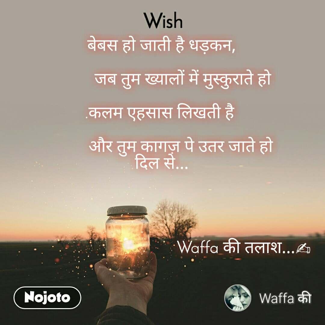 Wish बेबस हो जाती है धड़कन,            जब तुम ख्यालों में मुस्कुराते हो  .कलम एहसास लिखती है            और तुम कागज़ पे उतर जाते हो दिल से...                                            Waffa की तलाश...✍