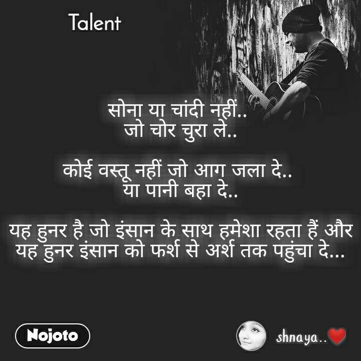 Talent  सोना या चांदी नहीं..  जो चोर चुरा ले..  कोई वस्तू नहीं जो आग जला दे..  या पानी बहा दे..  यह हुनर है जो इंसान के साथ हमेशा रहता हैं और यह हुनर इंसान को फर्श से अर्श तक पहुंचा दे...