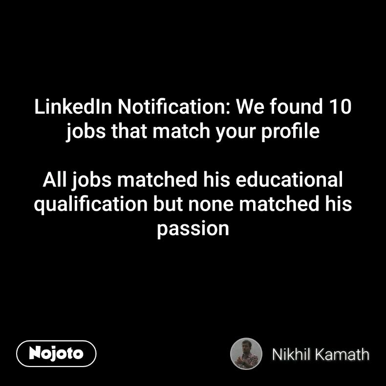 LinkedIn Notification: We found 10 jobs that match your profile  All jobs matched his educational qualification but none matched his passion