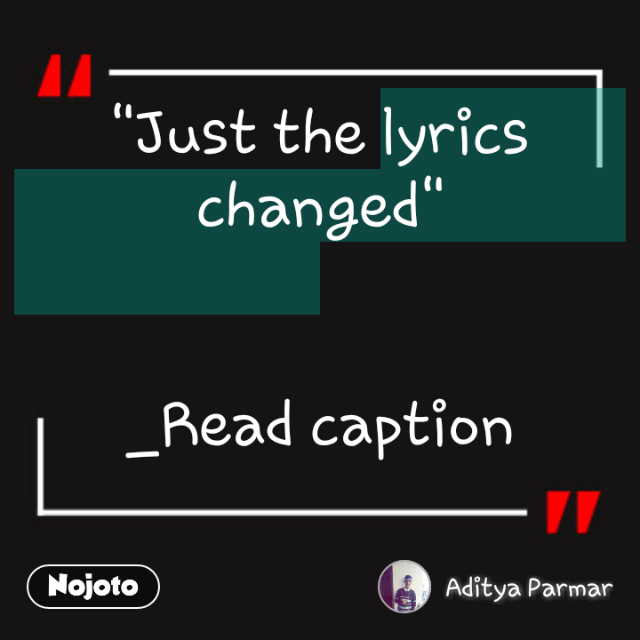 """Just the lyrics changed""   _Read caption"