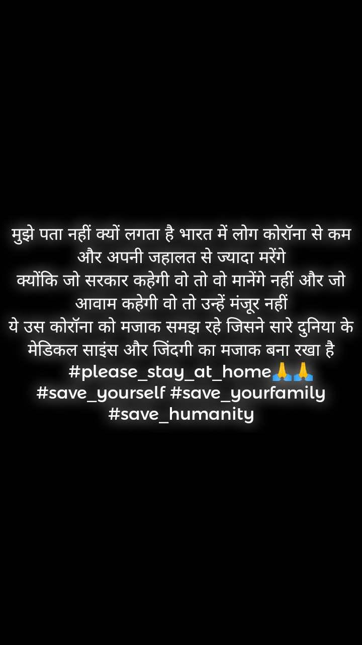 मुझे पता नहीं क्यों लगता है भारत में लोग कोरॉना से कम और अपनी जहालत से ज्यादा मरेंगे क्योंकि जो सरकार कहेगी वो तो वो मानेंगे नहीं और जो आवाम कहेगी वो तो उन्हें मंजूर नहीं ये उस कोरॉना को मजाक समझ रहे जिसने सारे दुनिया के मेडिकल साइंस और जिंदगी का मजाक बना रखा है     #please_stay_at_home🙏🙏 #save_yourself #save_yourfamily #save_humanity
