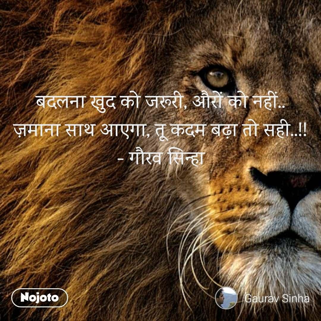 बदलना खुद को जरूरी, औरों को नहीं.. ज़माना साथ आएगा, तू कदम बढ़ा तो सही..!! - गौरव सिन्हा