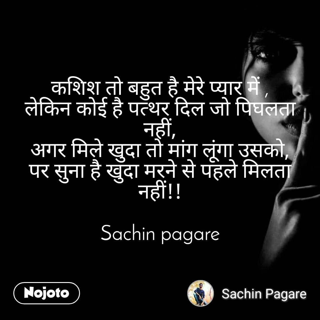 कशिश तो बहुत है मेरे प्यार में , लेकिन कोई है पत्थर दिल जो पिघलता नहीं, अगर मिले खुदा तो मांग लूंगा उसको, पर सुना है खुदा मरने से पहले मिलता नहीं!!  Sachin pagare