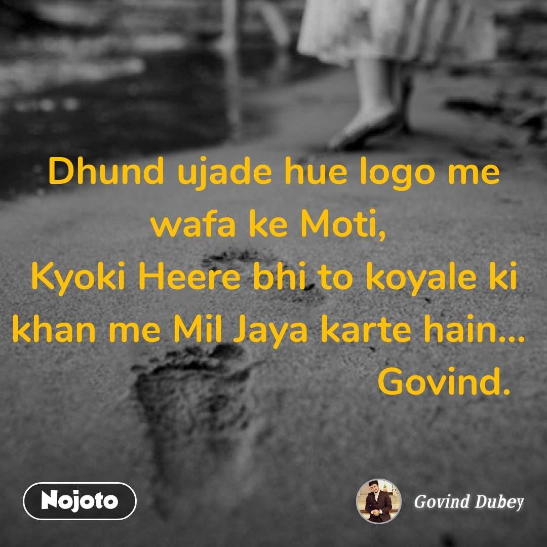 Dhund ujade hue logo me wafa ke Moti,  Kyoki Heere bhi to koyale ki khan me Mil Jaya karte hain...                                  Govind.