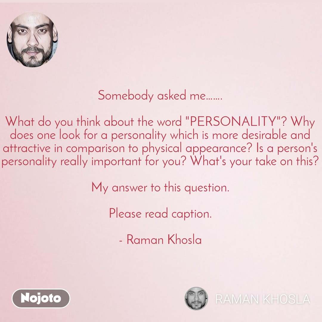 "Somebody asked me…….  What do you think about the word ""PERSONALITY""? Why does one look for a personality which is more desirable and attractive in comparison to physical appearance? Is a person's personality really important for you? What's your take on this?  My answer to this question.  Please read caption.  - Raman Khosla"