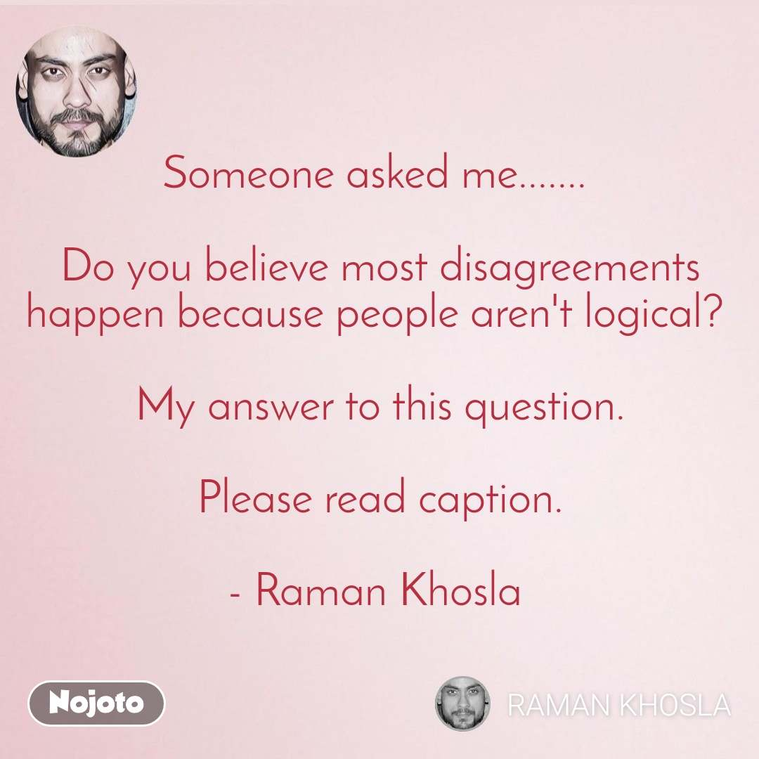 2 Years of Nojoto Someone asked me.......   Do you believe most disagreements happen because people aren't logical?   My answer to this question.   Please read caption.  - Raman Khosla