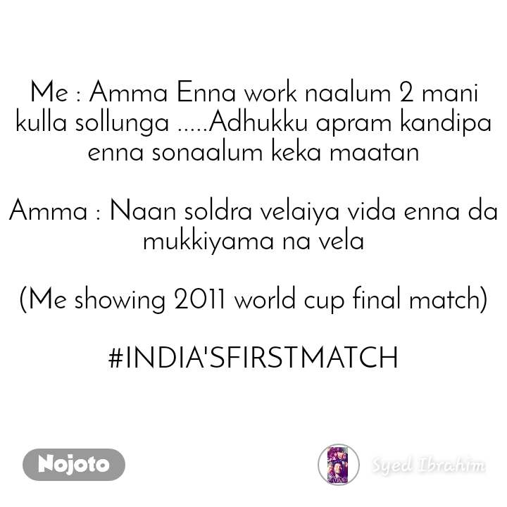 Me : Amma Enna work naalum 2 mani kulla sollunga .....Adhukku apram kandipa enna sonaalum keka maatan  Amma : Naan soldra velaiya vida enna da mukkiyama na vela  (Me showing 2011 world cup final match)  #INDIA'SFIRSTMATCH