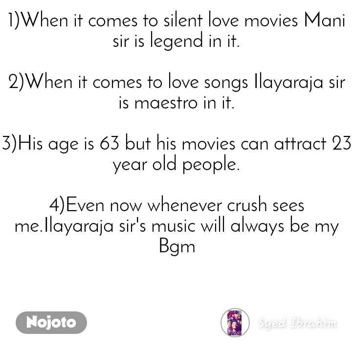 1)When it comes to silent love movies Mani sir is legend in it.  2)When it comes to love songs Ilayaraja sir is maestro in it.  3)His age is 63 but his movies can attract 23 year old people.  4)Even now whenever crush sees me.Ilayaraja sir's music will always be my Bgm