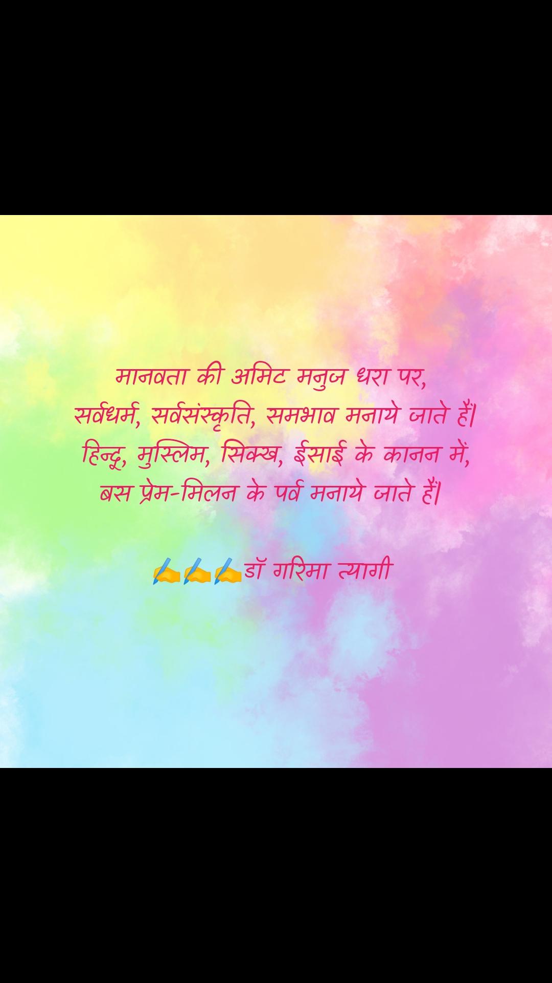 मानवता की अमिट मनुज धरा पर,  सर्वधर्म, सर्वसंस्कृति, समभाव मनाये जाते हैं  हिन्दू, मुस्लिम, सिक्ख, ईसाई के कानन में, बस प्रेम-मिलन के पर्व मनाये जाते हैं    ✍️✍️✍️डॉ गरिमा त्यागी
