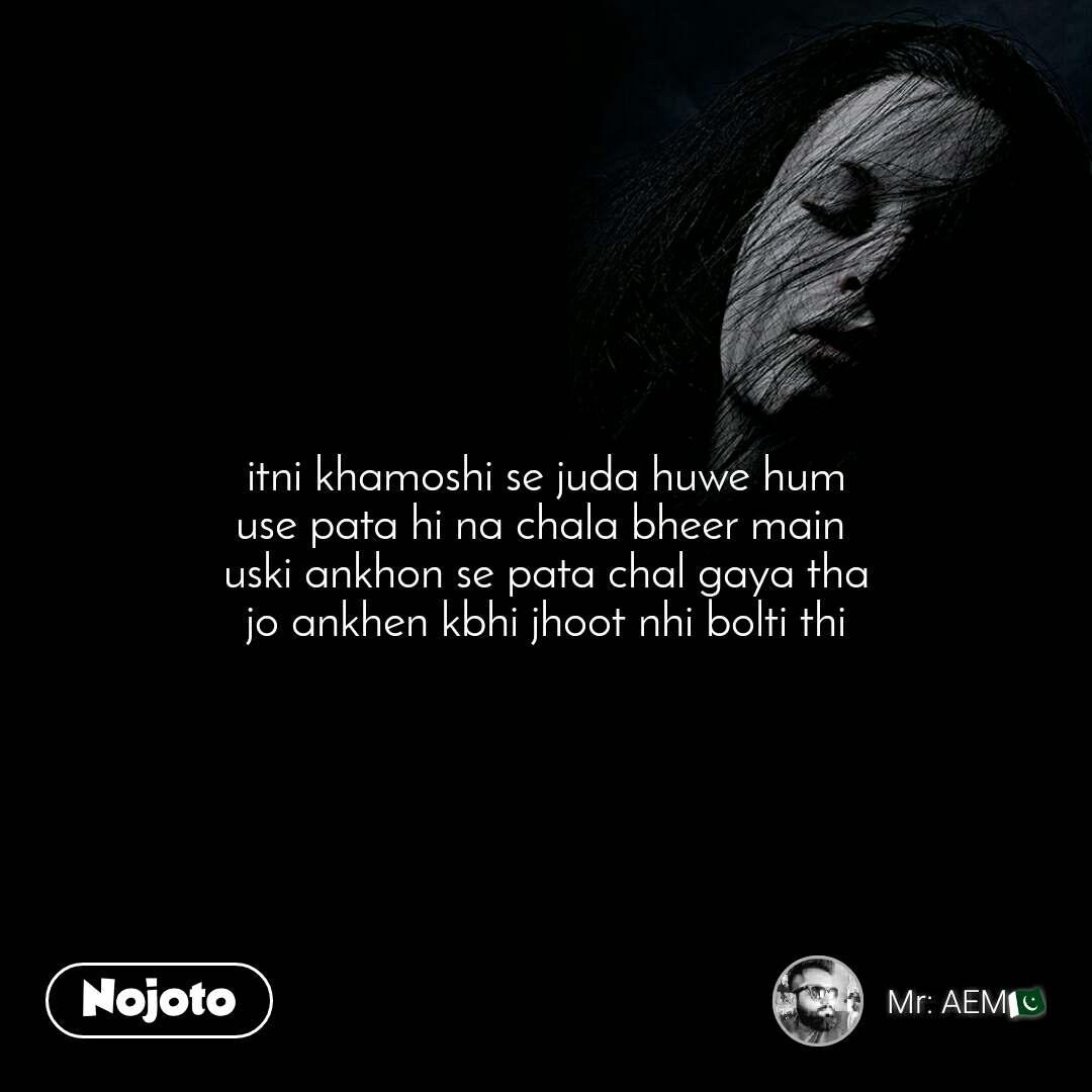 itni khamoshi se juda huwe hum use pata hi na chala bheer main  uski ankhon se pata chal gaya tha jo ankhen kbhi jhoot nhi bolti thi