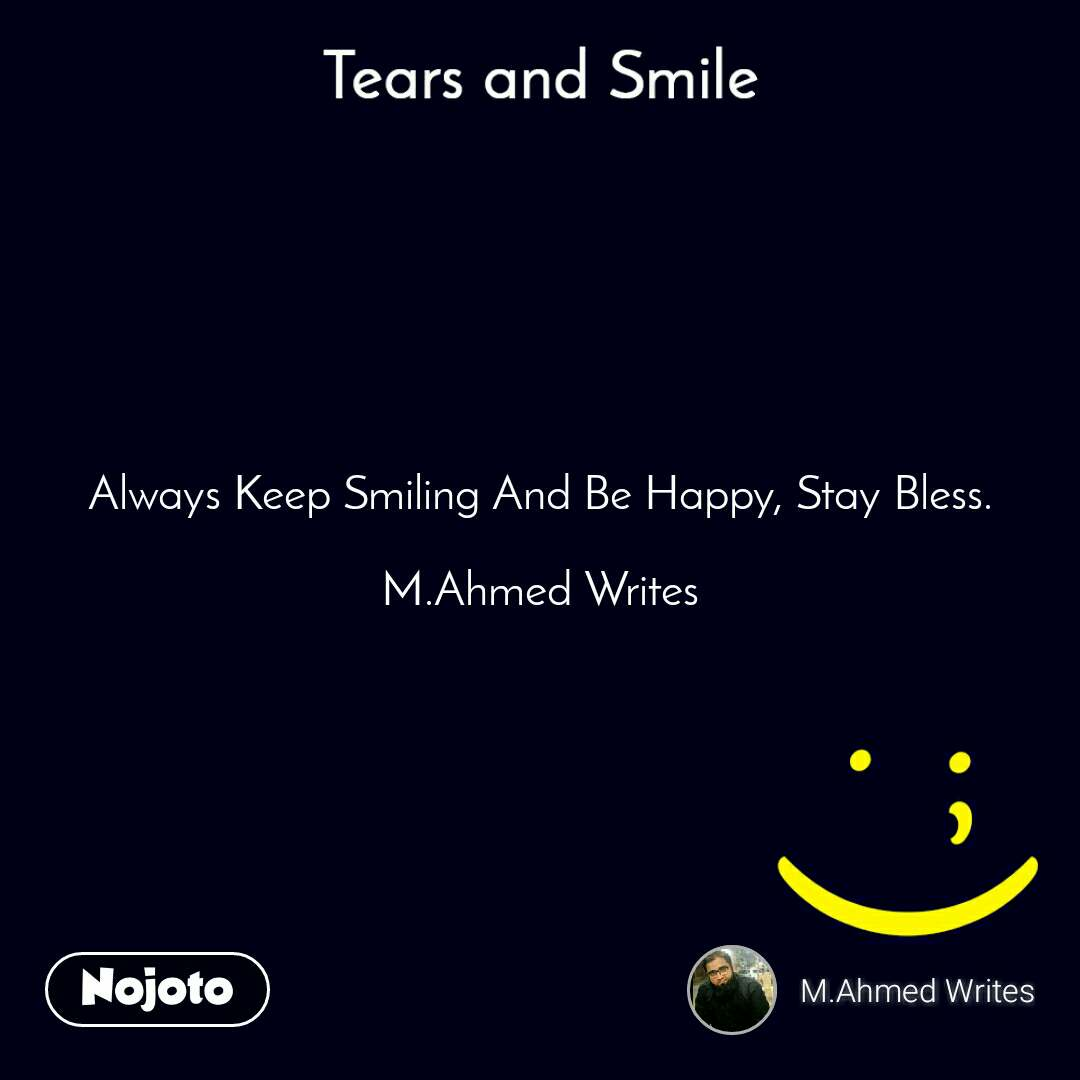 Tears and Smile  Always Keep Smiling And Be Happy, Stay Bless.  M.Ahmed Writes