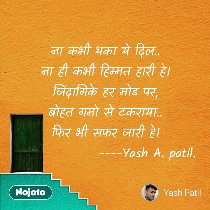ना कभी थका ये दिल.. ना ही कभी हिम्मत हारी हे। जिंदागिके हर मोड पर, बोहत गमो से टकराया.. फिर भी सफर जारी हे।                 ----Yash A. patil. #NojotoQuote