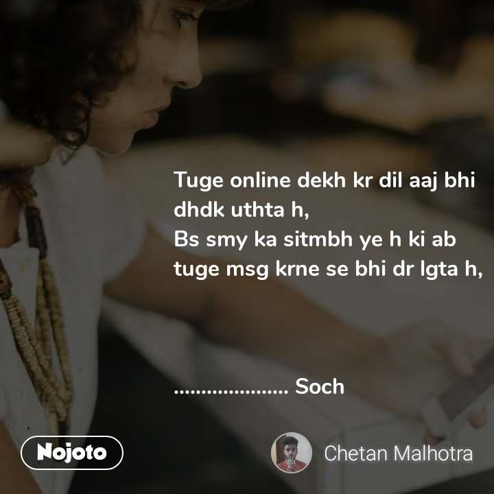 Tuge online dekh kr dil aaj bhi dhdk uthta h,  Bs smy ka sitmbh ye h ki ab tuge msg krne se bhi dr lgta h,    ..................... Soch