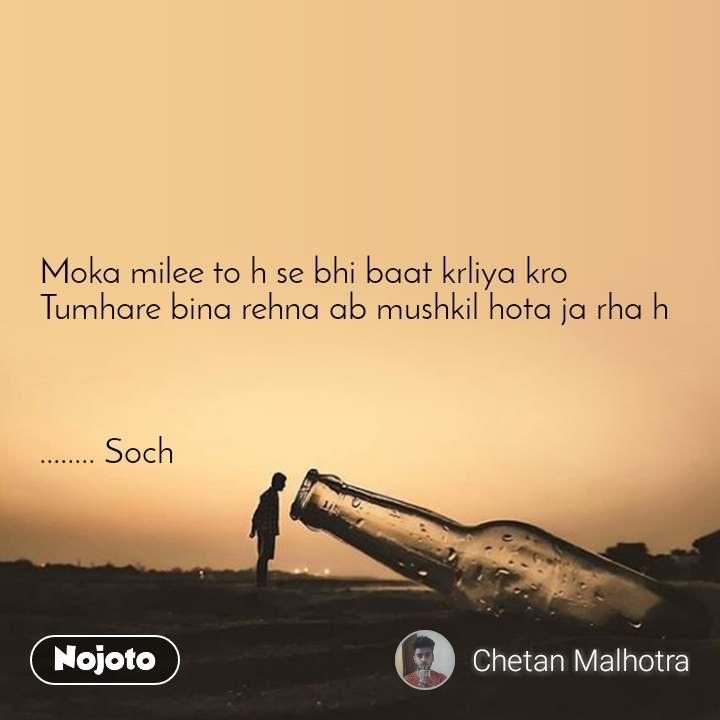 Moka milee to h se bhi baat krliya kro Tumhare bina rehna ab mushkil hota ja rha h    ........ Soch