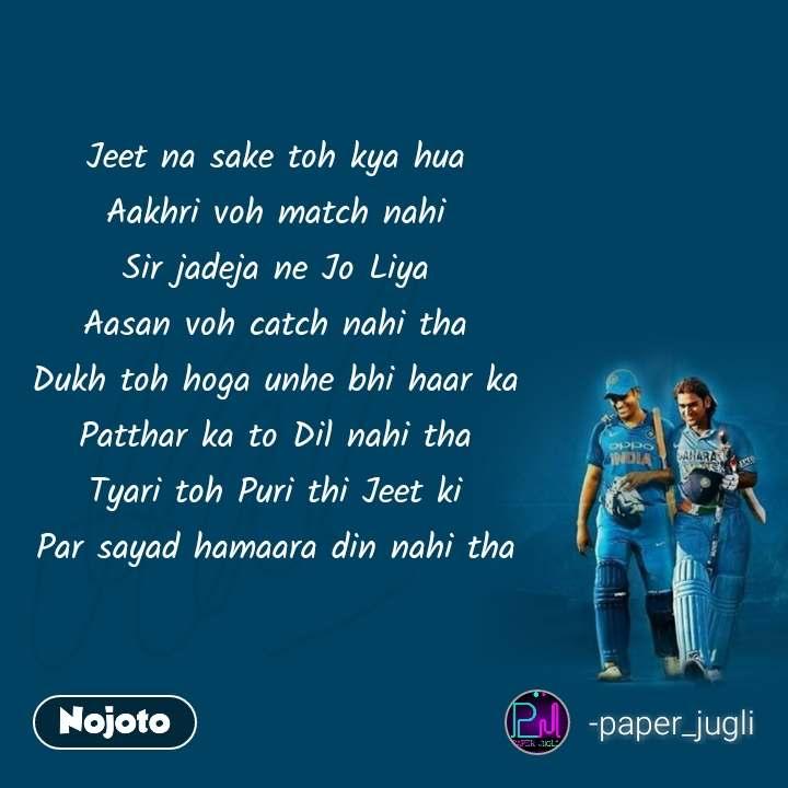 Dhoni Jeet na sake toh kya hua  Aakhri voh match nahi  Sir jadeja ne Jo Liya  Aasan voh catch nahi tha  Dukh toh hoga unhe bhi haar ka  Patthar ka to Dil nahi tha  Tyari toh Puri thi Jeet ki  Par sayad hamaara din nahi tha