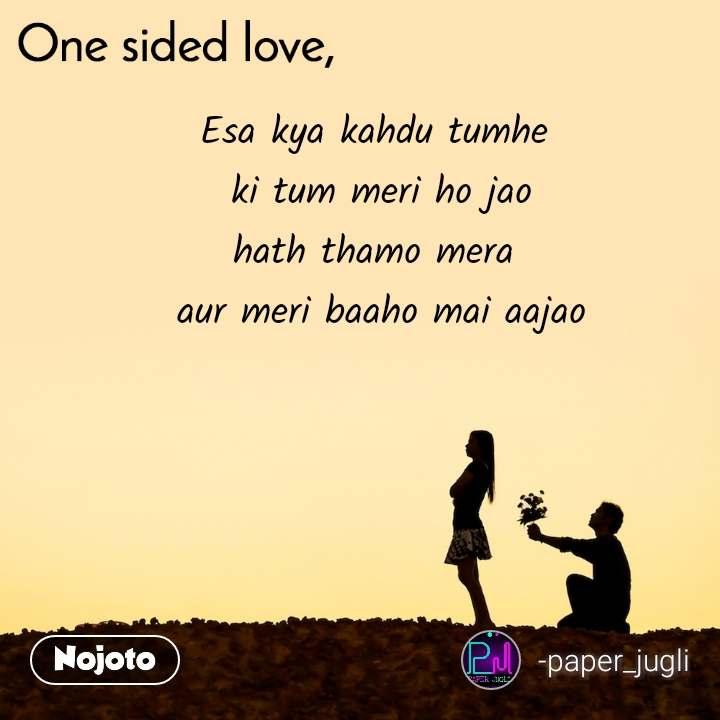 One sided Love Esa kya kahdu tumhe  ki tum meri ho jao hath thamo mera  aur meri baaho mai aajao