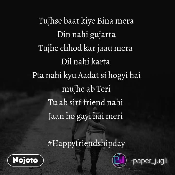 Tujhse baat kiye Bina mera  Din nahi gujarta  Tujhe chhod kar jaau mera  Dil nahi karta  Pta nahi kyu Aadat si hogyi hai  mujhe ab Teri  Tu ab sirf friend nahi  Jaan ho gayi hai meri   #Happyfriendshipday