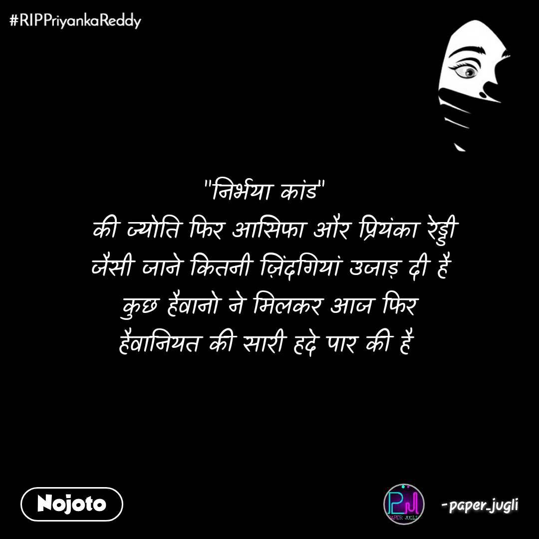 """#RIPPriyankaReddy """"निर्भया कांड""""    की ज्योति फिर आसिफा और प्रियंका रेड्डी  जैसी जाने कितनी ज़िंदगियां उजाड़ दी है कुछ हैवानो ने मिलकर आज फिर  हैवानियत की सारी हदे पार की है"""