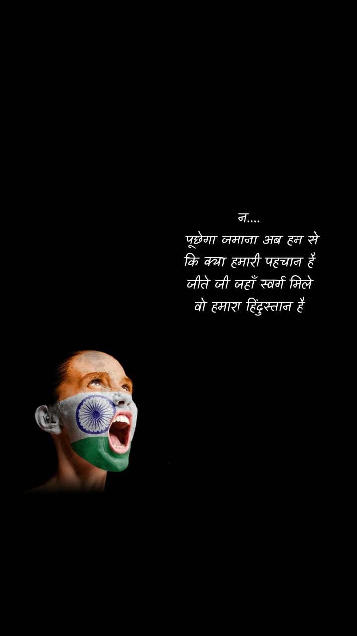 न....  पूछेगा जमाना अब हम से कि क्या हमारी पहचान है जीते जी जहाँ स्वर्ग मिले वो हमारा हिंदुस्तान है