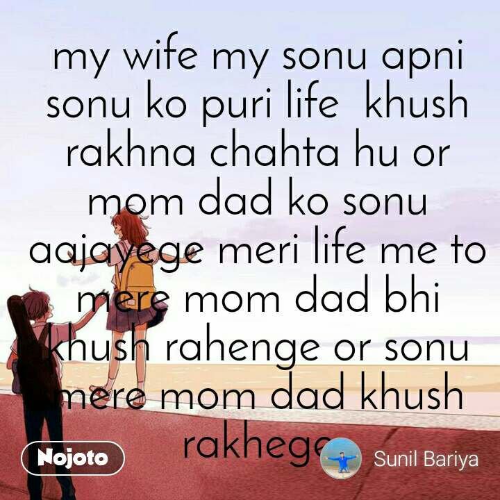 my wife my sonu apni sonu ko puri life  khush rakhna chahta hu or mom dad ko sonu aajayege meri life me to mere mom dad bhi khush rahenge or sonu mere mom dad khush rakhege