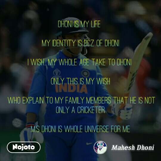 Dhoni is my life   My identity is bcz of dhoni  I wish.. My whole age take to dhoni   Only this is my wish   who explain to my family members that he is not only a cricketer  M.S DHONI is whole universe for me