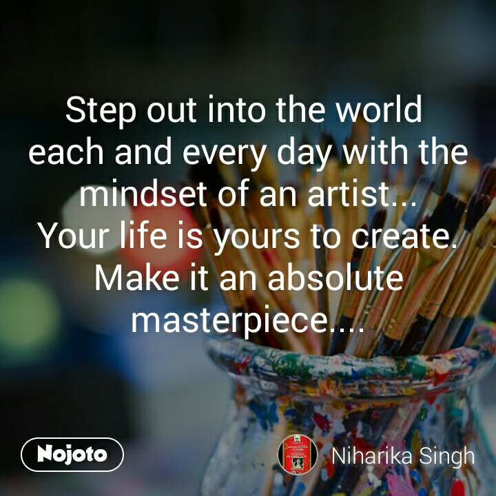Step out into the world  each and every day with the mindset of an artist... Your life is yours to create. Make it an absolute masterpiece....
