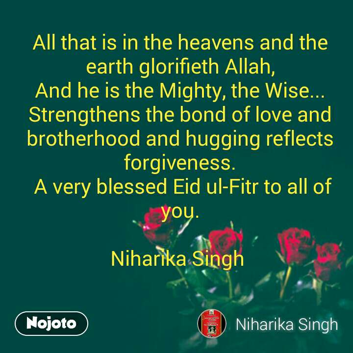 All that is in the heavens and the earth glorifieth Allah, And he is the Mighty, the Wise... Strengthens the bond of love and brotherhood and hugging reflects forgiveness. A very blessed Eid ul-Fitr to all of you.  Niharika Singh