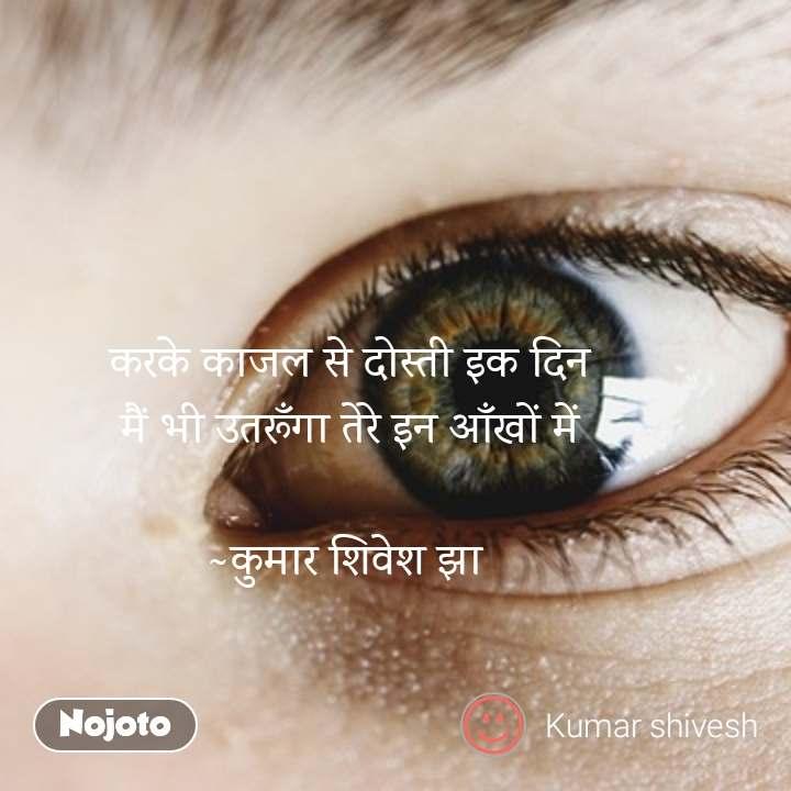 करके काजल से दोस्ती इक दिन मैं भी उतरूँगा तेरे इन आँखों में  ~कुमार शिवेश झा