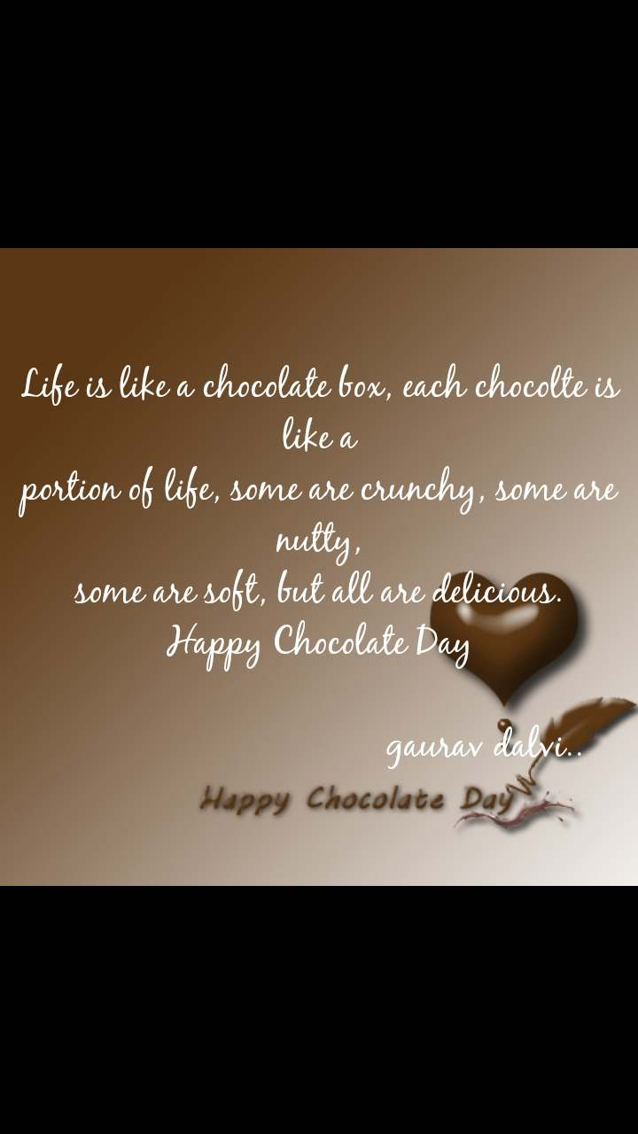 Happy chocolate day quotes messages Life is like a chocolate box, each chocolte is like a portion of life, some are crunchy, some are nutty, some are soft, but all are delicious. Happy Chocolate Day                                                                   gaurav dalvi..