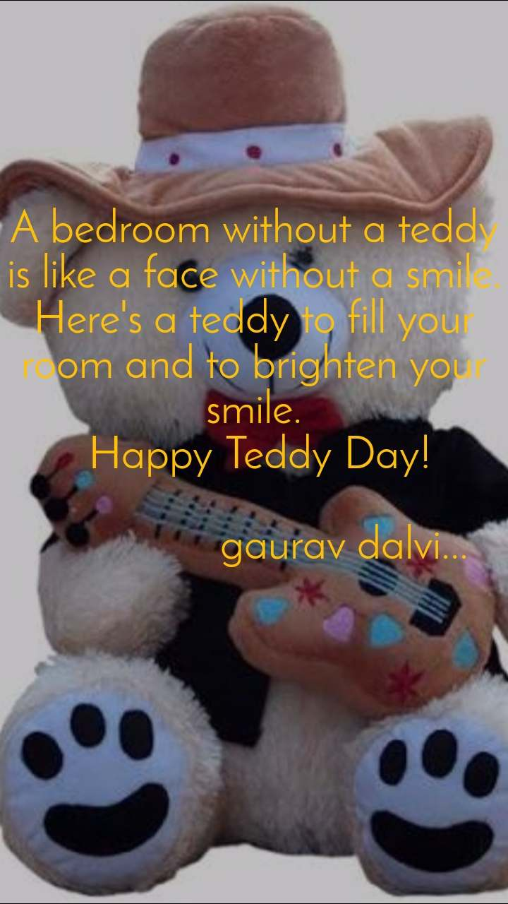 A bedroom without a teddy is like a face without a smile. Here's a teddy to fill your room and to brighten your smile.  Happy Teddy Day!                  gaurav dalvi...