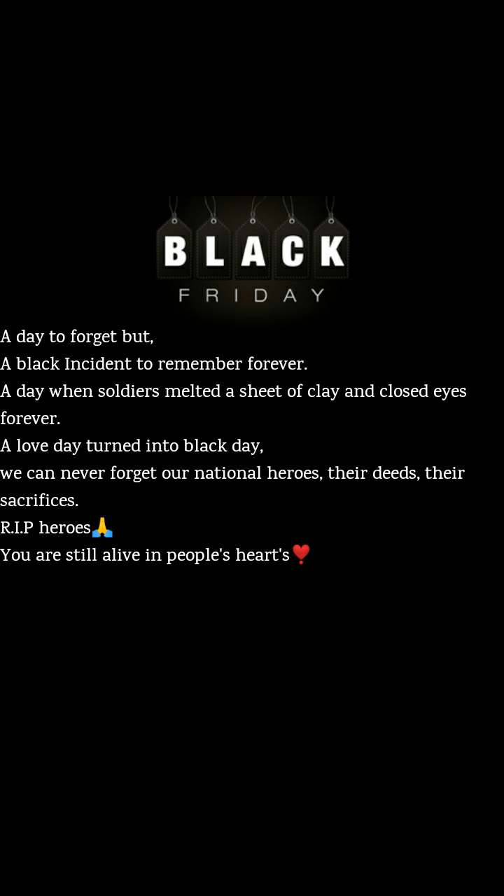 Black Friday A day to forget but, A black Incident to remember forever. A day when soldiers melted a sheet of clay and closed eyes forever. A love day turned into black day, we can never forget our national heroes, their deeds, their sacrifices. R.I.P heroes🙏 You are still alive in people's heart's❣️