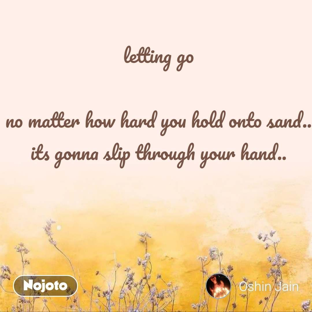 letting go  no matter how hard you hold onto sand.. its gonna slip through your hand..