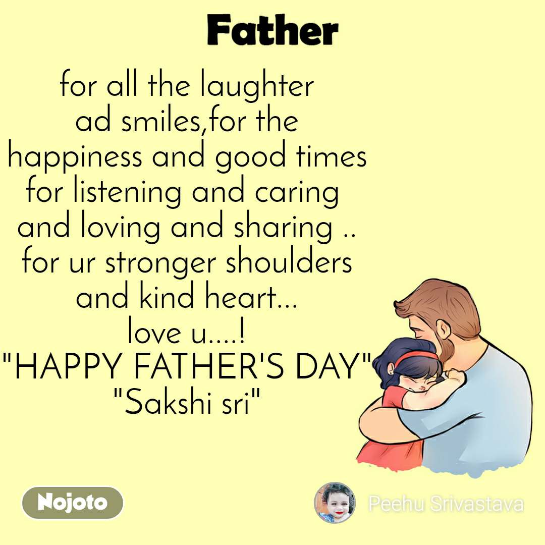 """Father for all the laughter ad smiles,for the happiness and good times for listening and caring  and loving and sharing .. for ur stronger shoulders and kind heart... love u....! """"HAPPY FATHER'S DAY"""" """"Sakshi sri"""""""
