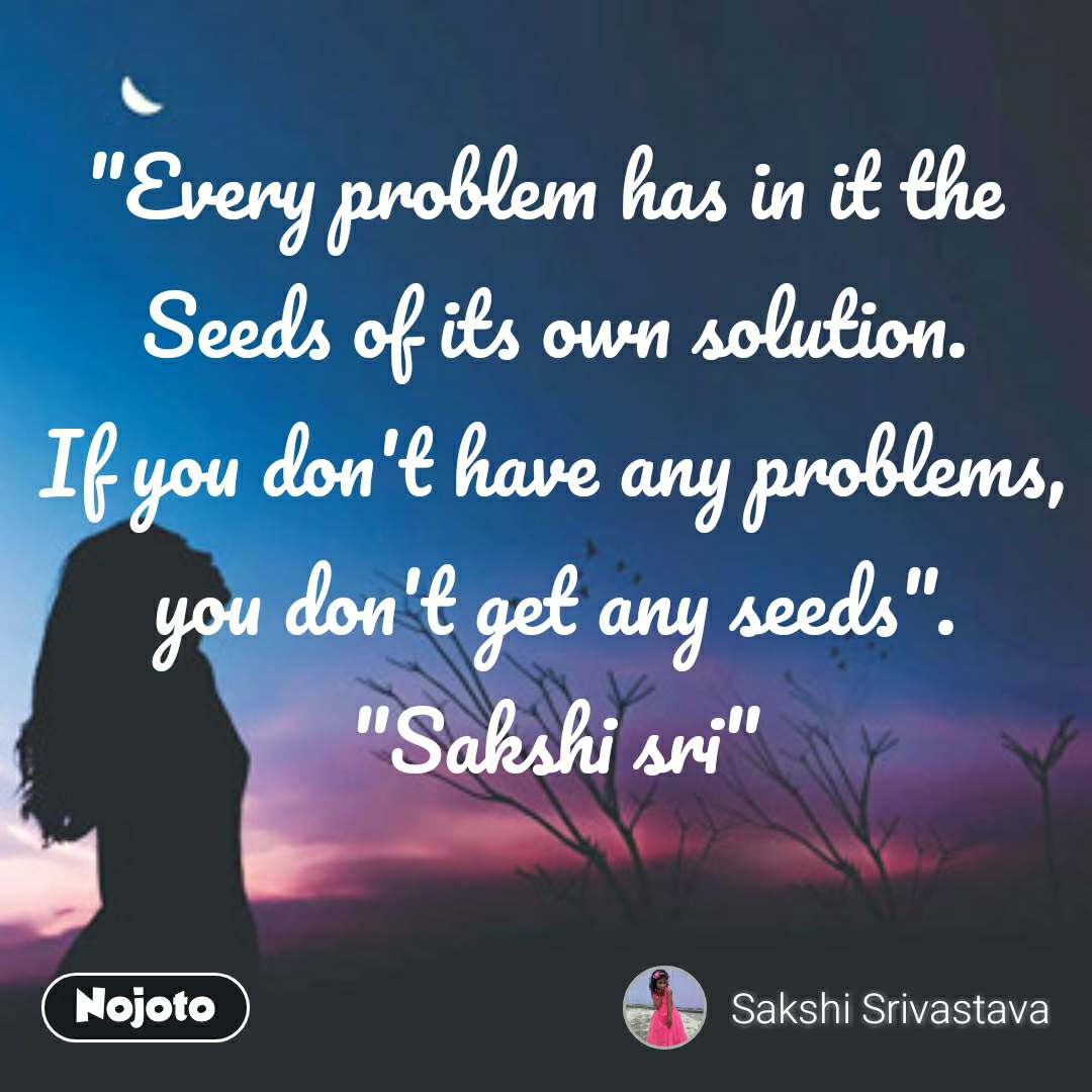 """Every problem has in it the  Seeds of its own solution. If you don't have any problems, you don't get any seeds"". ""Sakshi sri"""