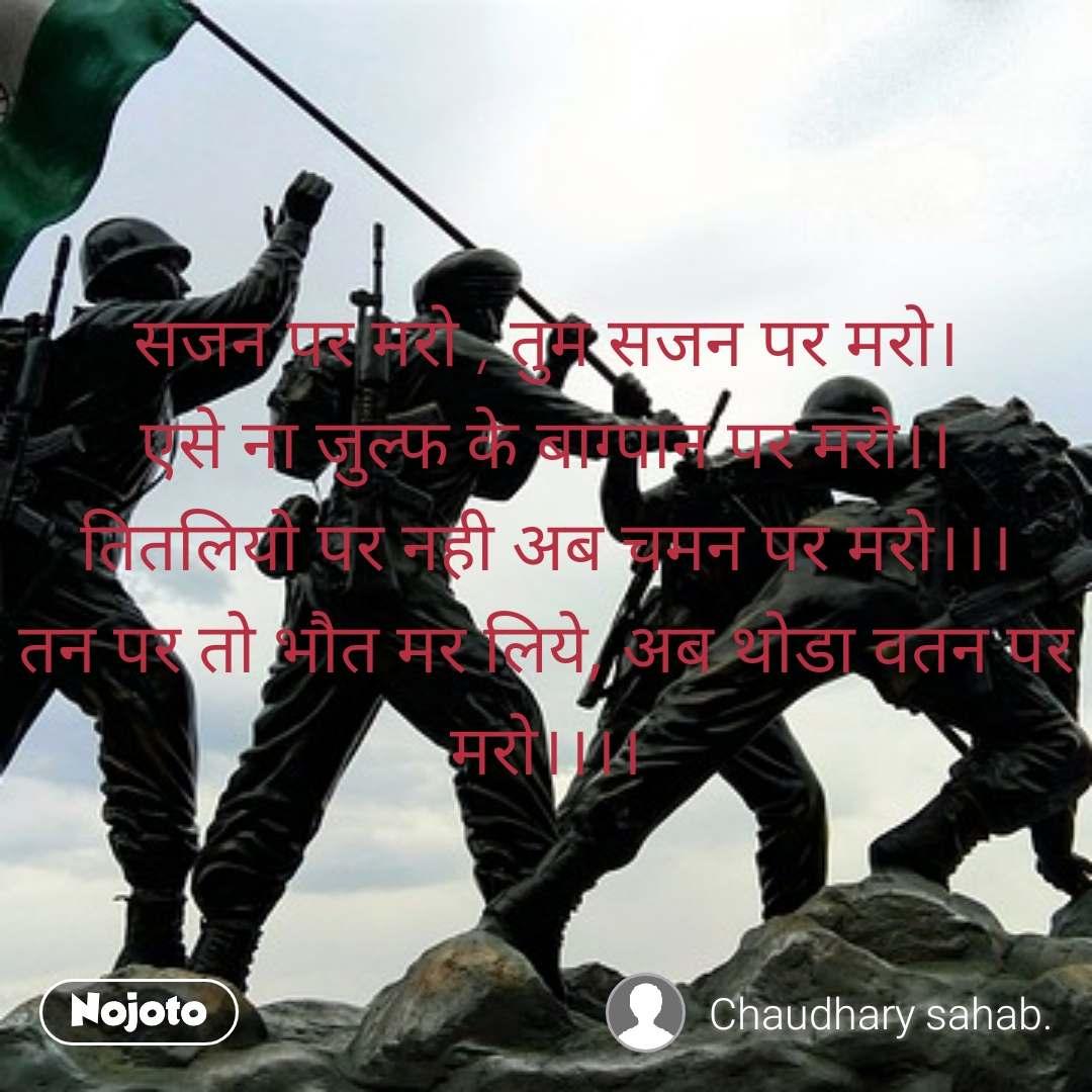#Pehlealfaaz सजन पर मरो , तुम सजन पर मरो। एसे ना जुल्फ के बाग्पान पर मरो।। तितलियो पर नही अब चमन पर मरो।।। तन पर तो भौत मर लिये, अब थोडा वतन पर मरो।।।।